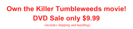 Own the Killer Tumbleweeds movie! DVD Sale only $9.99   (includes shipping and handling)